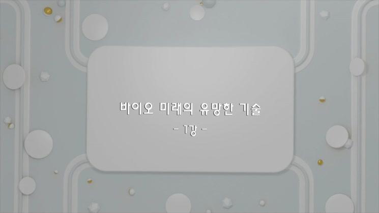 [바이오 지식공유 아카데미] 바이오 미래의 유망한 기술 1강.mp4