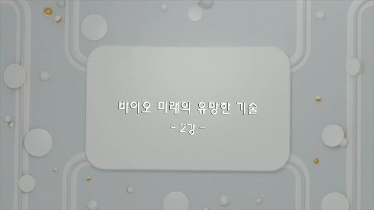 [바이오 지식 공유아카데미] 바이오 미래의 유망한 기술 2강.mp4